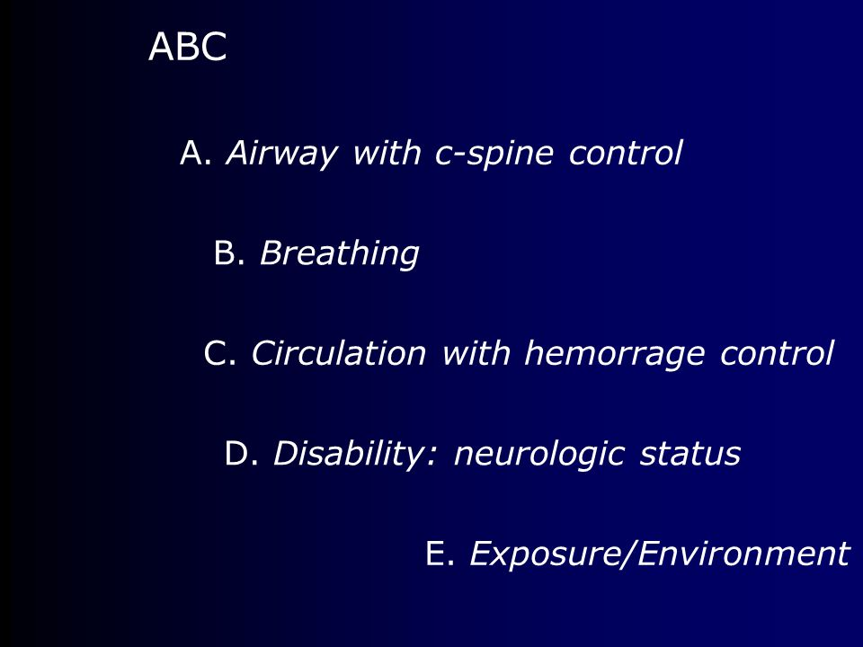 ABC A. Airway with c-spine control B. Breathing C. Circulation with hemorrage control D. Disability: neurologic status E. Exposure/Environment