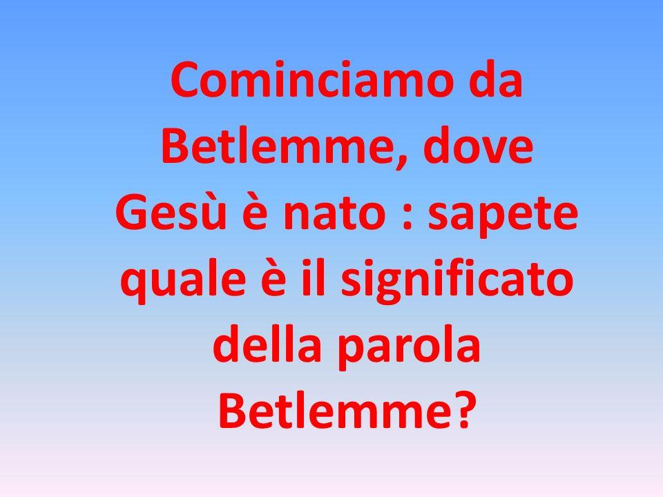 Cominciamo da Betlemme, dove Gesù è nato : sapete quale è il significato della parola Betlemme?