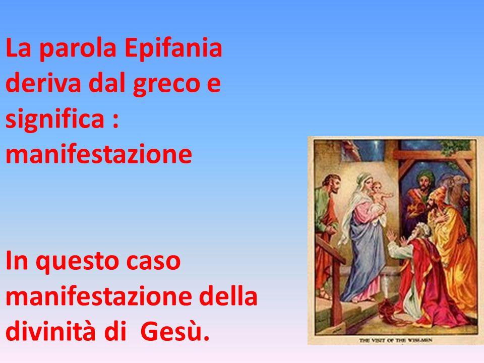 La parola Epifania deriva dal greco e significa : manifestazione In questo caso manifestazione della divinità di Gesù.