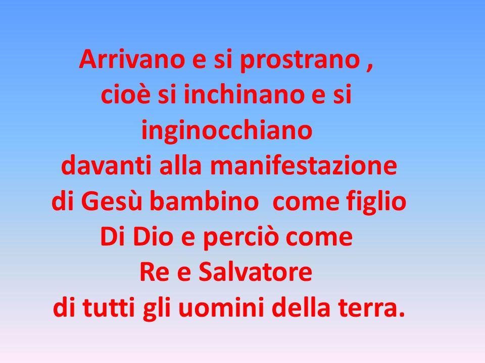 Arrivano e si prostrano, cioè si inchinano e si inginocchiano davanti alla manifestazione di Gesù bambino come figlio Di Dio e perciò come Re e Salvat
