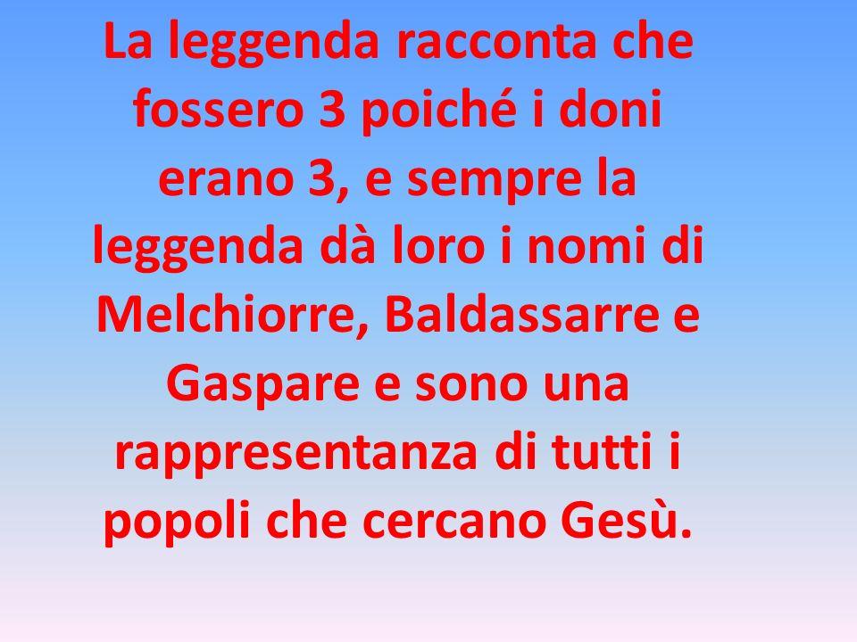 La leggenda racconta che fossero 3 poiché i doni erano 3, e sempre la leggenda dà loro i nomi di Melchiorre, Baldassarre e Gaspare e sono una rapprese