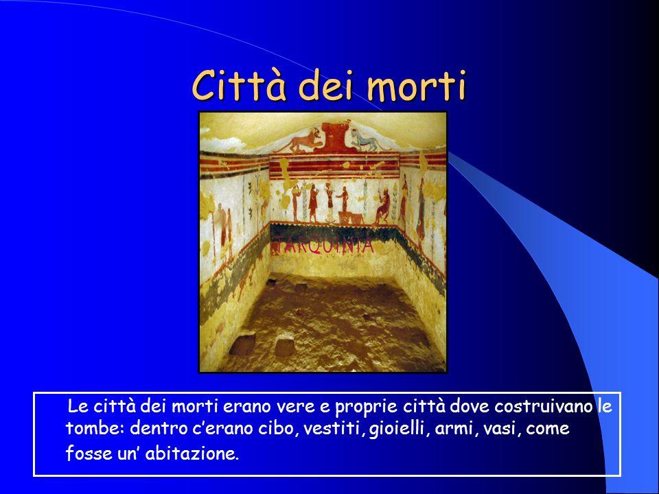 Città dei morti Le città dei morti erano vere e proprie città dove costruivano le tombe: dentro cerano cibo, vestiti, gioielli, armi, vasi, come fosse un abitazione.