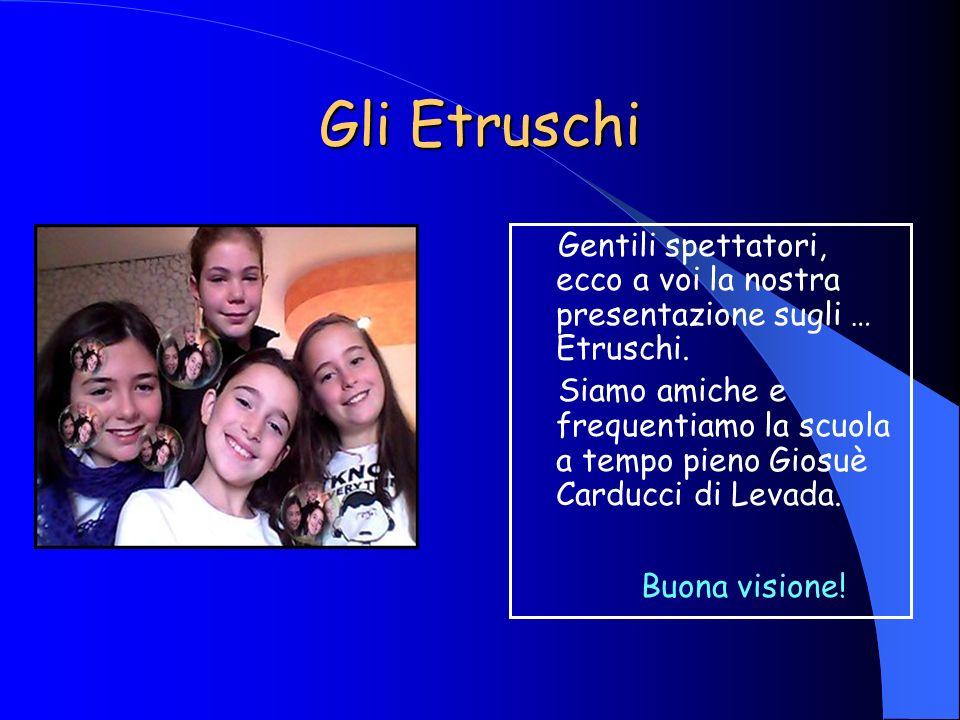 Gli Etruschi Gentili spettatori, ecco a voi la nostra presentazione sugli … Etruschi.