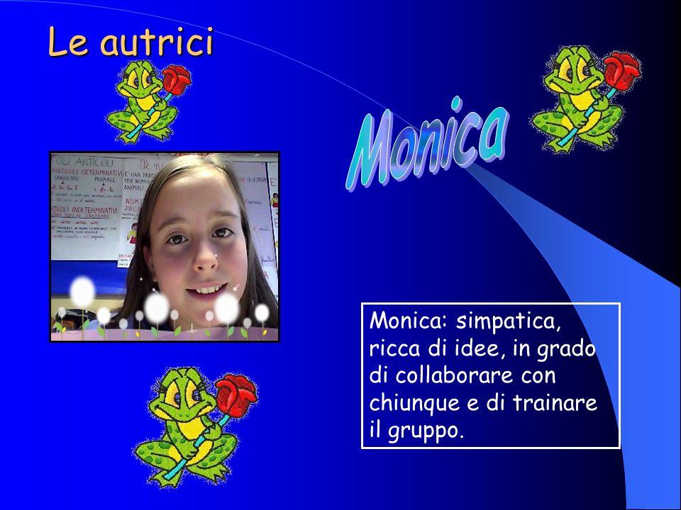 Le autrici Monica: simpatica, ricca di idee, in grado di collaborare con chiunque e di trainare il gruppo.