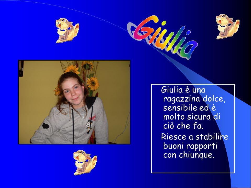 Giulia è una ragazzina dolce, sensibile ed è molto sicura di ciò che fa.