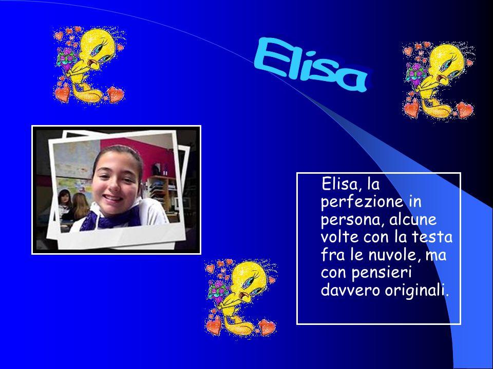 Elisa, la perfezione in persona, alcune volte con la testa fra le nuvole, ma con pensieri davvero originali.