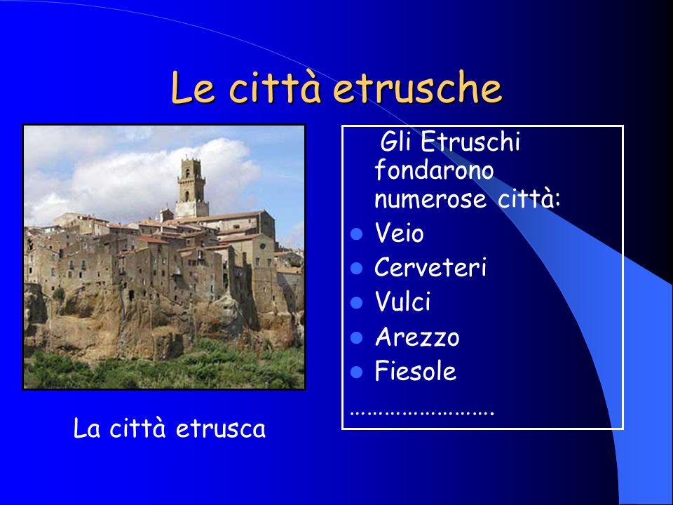 Le città etrusche La città etrusca Gli Etruschi fondarono numerose città: Veio Cerveteri Vulci Arezzo Fiesole …………………….
