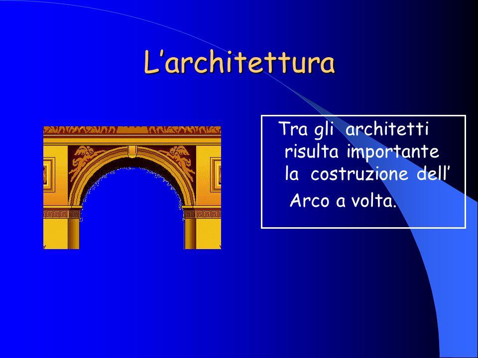 Larchitettura Tra gli architetti risulta importante la costruzione dell Arco a volta.