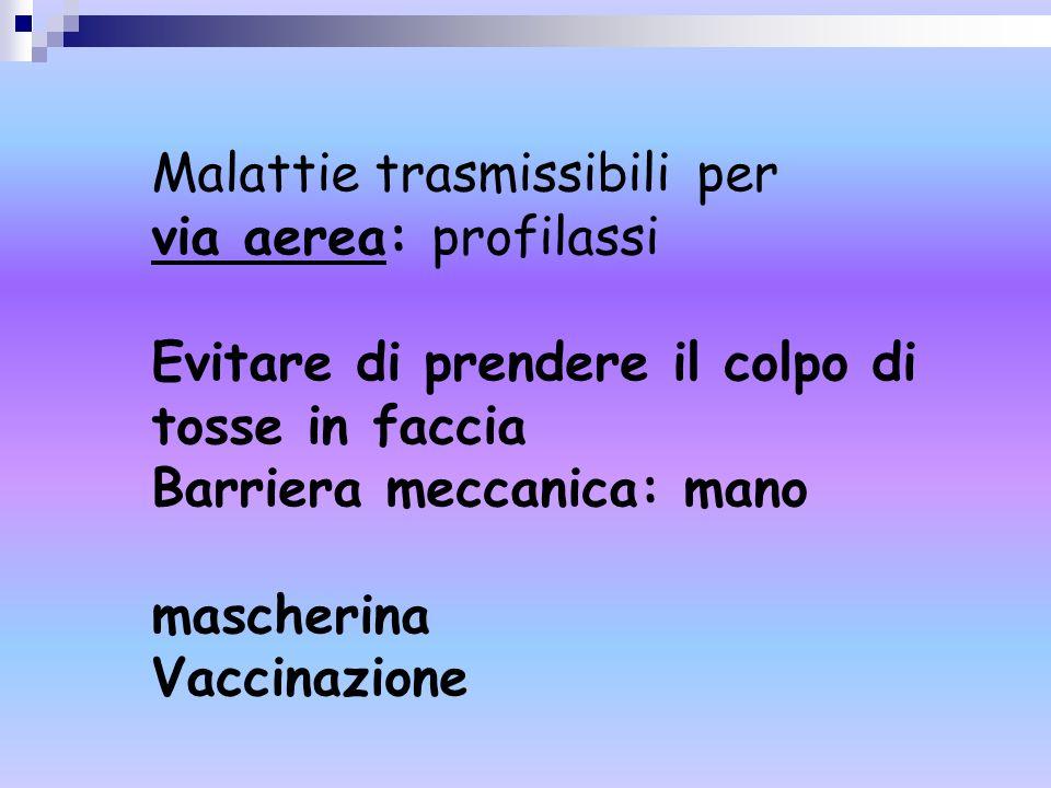 Malattie trasmissibili per via aerea: profilassi Evitare di prendere il colpo di tosse in faccia Barriera meccanica: mano mascherina Vaccinazione