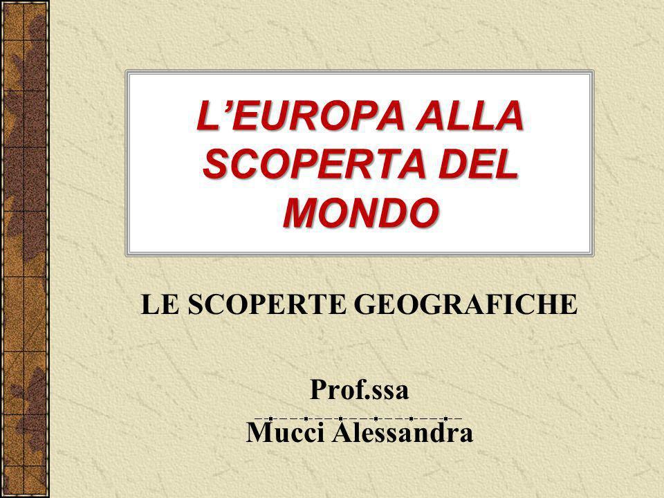 LEUROPA ALLA SCOPERTA DEL MONDO LE SCOPERTE GEOGRAFICHE Prof.ssa Mucci Alessandra