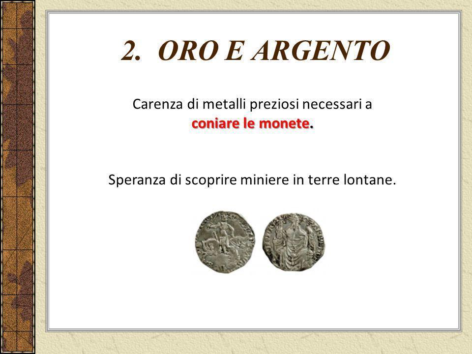 2. ORO E ARGENTO Carenza di metalli preziosi necessari a coniare le monete. Speranza di scoprire miniere in terre lontane.