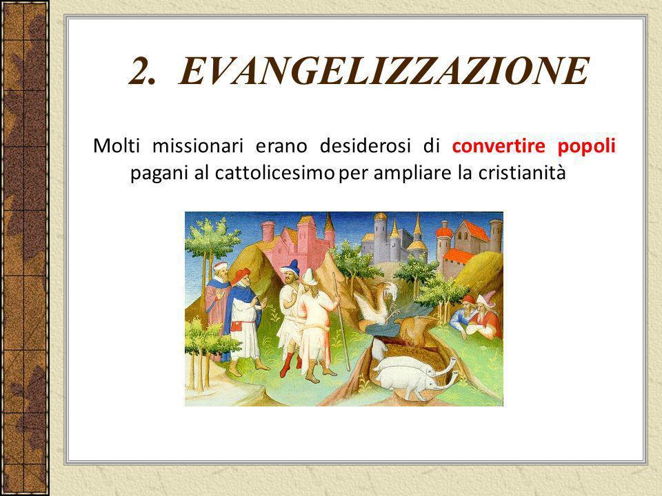 2. EVANGELIZZAZIONE Molti missionari erano desiderosi di convertire popoli pagani al cattolicesimo per ampliare la cristianità
