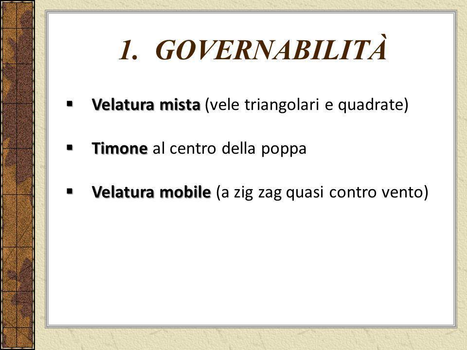 1. GOVERNABILITÀ Velatura mista Velatura mista (vele triangolari e quadrate) Timone Timone al centro della poppa Velatura mobile Velatura mobile (a zi