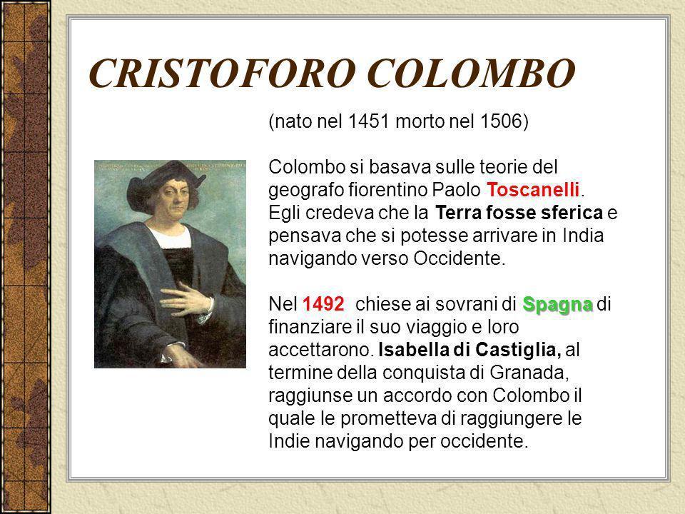CRISTOFORO COLOMBO (nato nel 1451 morto nel 1506) Colombo si basava sulle teorie del geografo fiorentino Paolo Toscanelli. Egli credeva che la Terra f