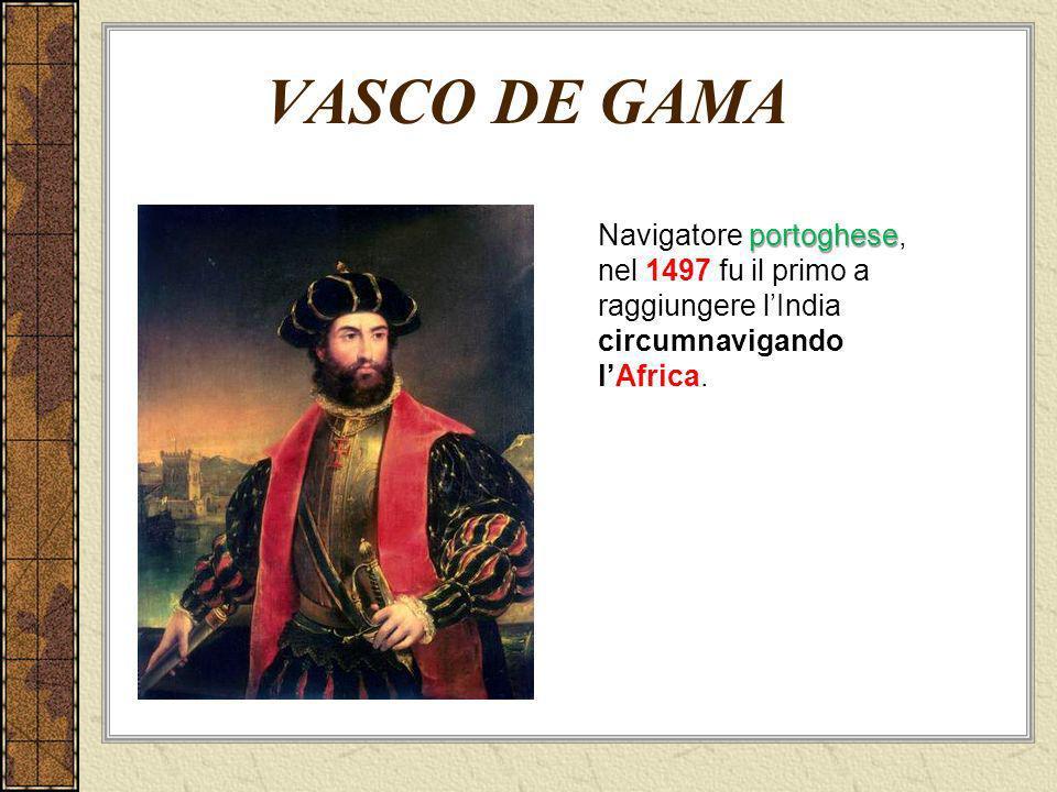 portoghese Navigatore portoghese, nel 1497 fu il primo a raggiungere lIndia circumnavigando lAfrica. VASCO DE GAMA