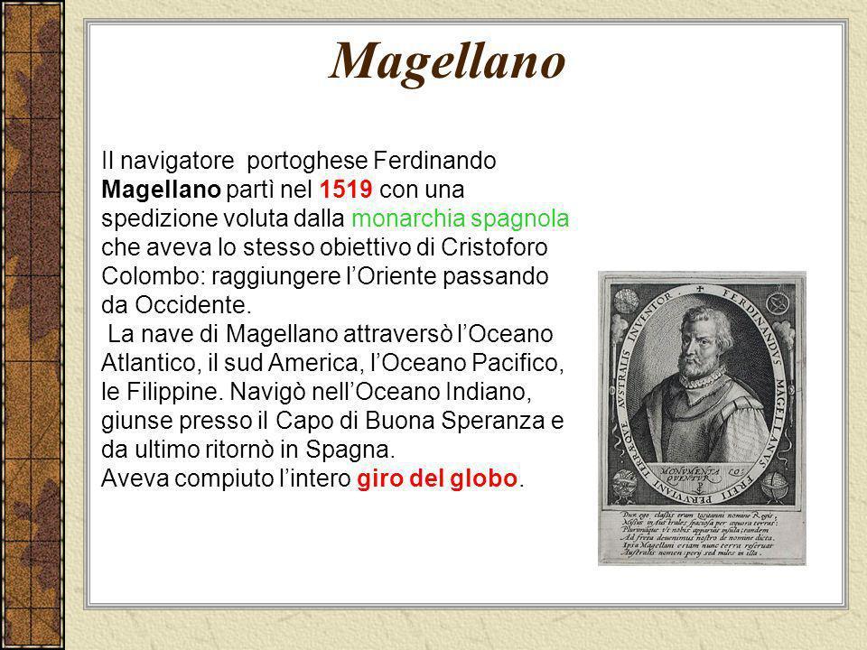 Magellano Il navigatore portoghese Ferdinando Magellano partì nel 1519 con una spedizione voluta dalla monarchia spagnola che aveva lo stesso obiettiv