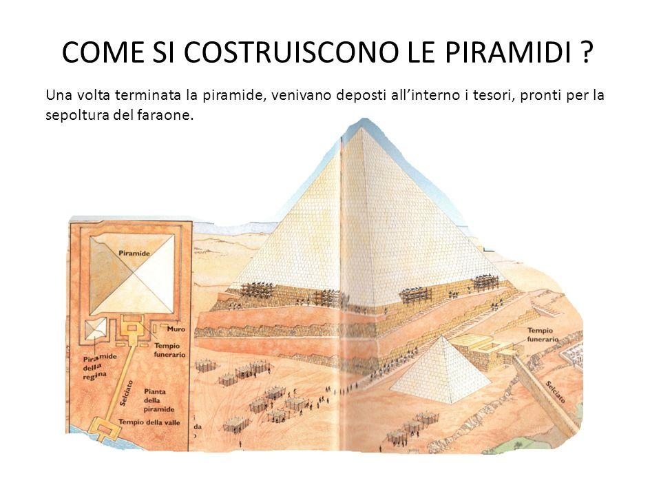 COME SI COSTRUISCONO LE PIRAMIDI ? Una volta terminata la piramide, venivano deposti allinterno i tesori, pronti per la sepoltura del faraone.