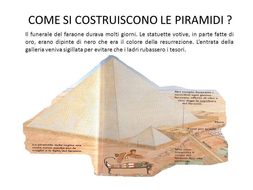 COME SI COSTRUISCONO LE PIRAMIDI ? Il funerale del faraone durava molti giorni. Le statuette votive, in parte fatte di oro, erano dipinte di nero che