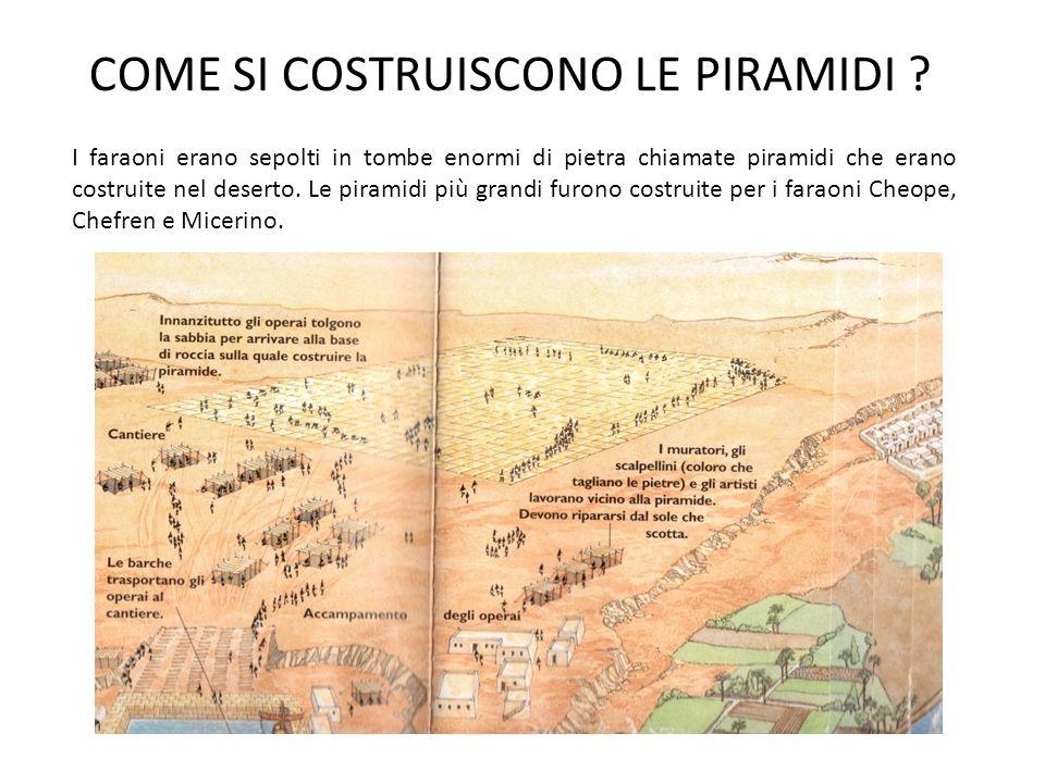 COME SI COSTRUISCONO LE PIRAMIDI ? I faraoni erano sepolti in tombe enormi di pietra chiamate piramidi che erano costruite nel deserto. Le piramidi pi