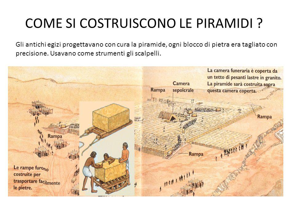 COME SI COSTRUISCONO LE PIRAMIDI ? Gli antichi egizi progettavano con cura la piramide, ogni blocco di pietra era tagliato con precisione. Usavano com