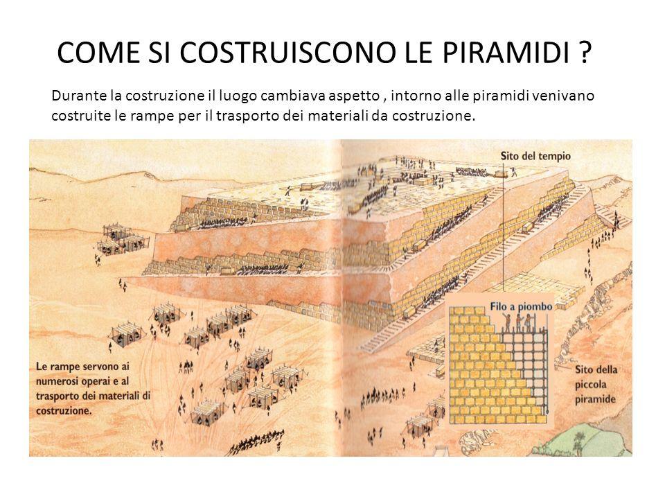 COME SI COSTRUISCONO LE PIRAMIDI ? Durante la costruzione il luogo cambiava aspetto, intorno alle piramidi venivano costruite le rampe per il trasport