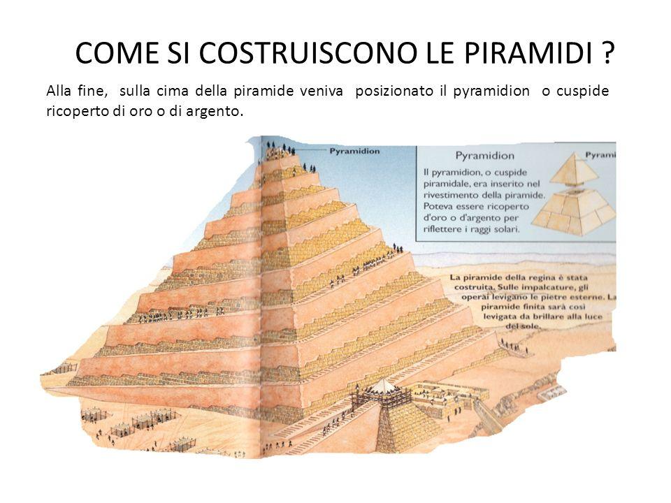 COME SI COSTRUISCONO LE PIRAMIDI ? Alla fine, sulla cima della piramide veniva posizionato il pyramidion o cuspide ricoperto di oro o di argento.