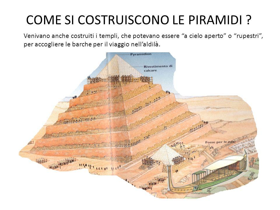 COME SI COSTRUISCONO LE PIRAMIDI ? Venivano anche costruiti i templi, che potevano essere a cielo aperto o rupestri, per accogliere le barche per il v