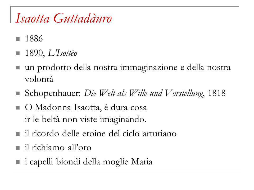 Isaotta Guttadàuro 1886 1890, LIsottèo un prodotto della nostra immaginazione e della nostra volontà Schopenhauer: Die Welt als Wille und Vorstellung, 1818 O Madonna Isaotta, è dura cosa ir le beltà non viste imaginando.