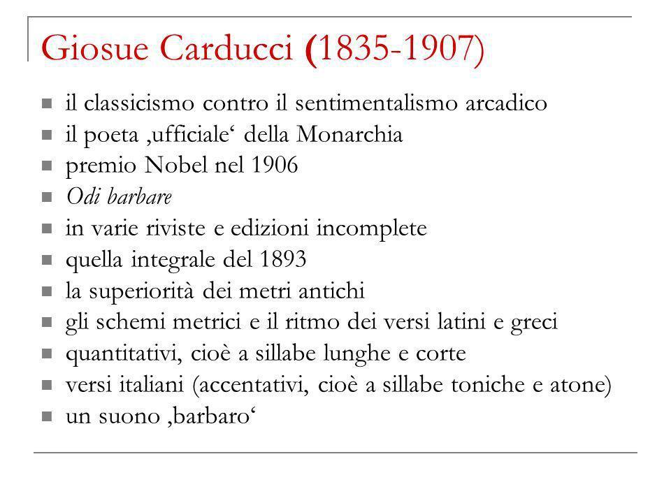 Giosue Carducci (1835-1907) il classicismo contro il sentimentalismo arcadico il poeta ufficiale della Monarchia premio Nobel nel 1906 Odi barbare in