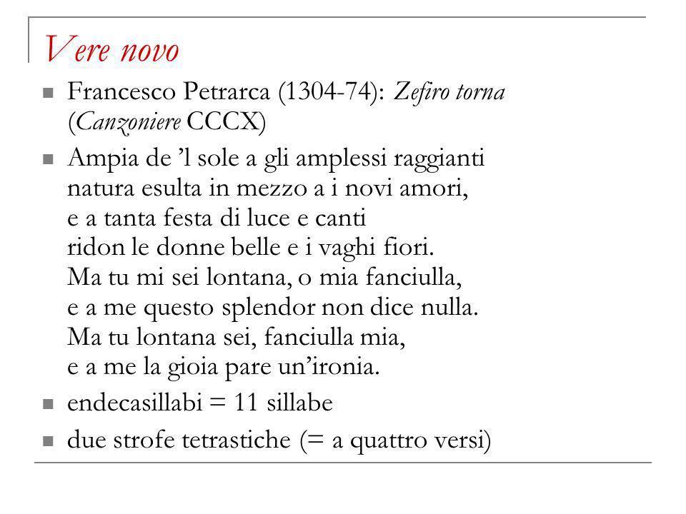 Vere novo Francesco Petrarca (1304-74): Zefiro torna (Canzoniere CCCX) Ampia de l sole a gli amplessi raggianti natura esulta in mezzo a i novi amori, e a tanta festa di luce e canti ridon le donne belle e i vaghi fiori.
