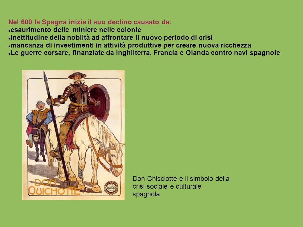 Nel 600 la Spagna inizia il suo declino causato da: esaurimento delle miniere nelle colonie inettitudine della nobiltà ad affrontare il nuovo periodo