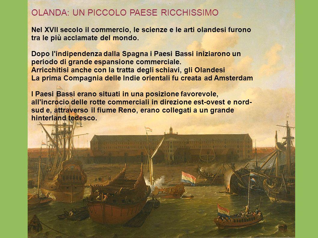 OLANDA: UN PICCOLO PAESE RICCHISSIMO Nel XVII secolo il commercio, le scienze e le arti olandesi furono tra le più acclamate del mondo. Dopo l'indipen