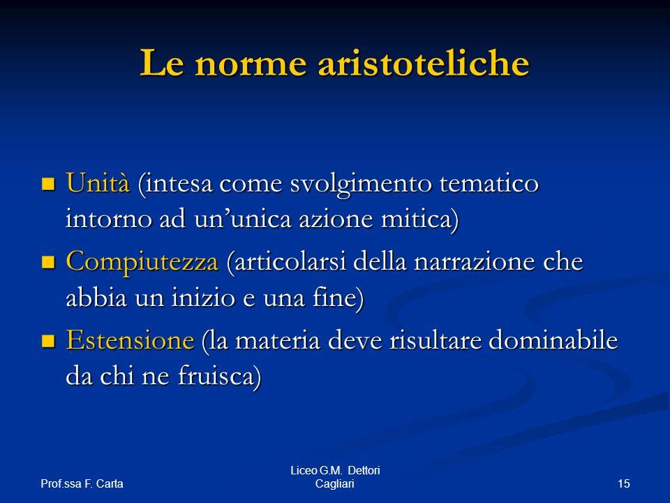 Prof.ssa F. Carta 15 Liceo G.M. Dettori Cagliari Le norme aristoteliche Unità (intesa come svolgimento tematico intorno ad ununica azione mitica) Unit