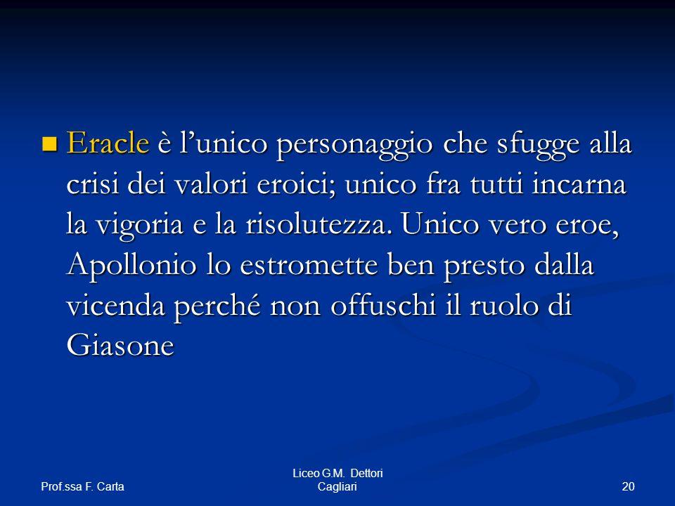 Prof.ssa F. Carta 20 Liceo G.M. Dettori Cagliari Eracle è lunico personaggio che sfugge alla crisi dei valori eroici; unico fra tutti incarna la vigor