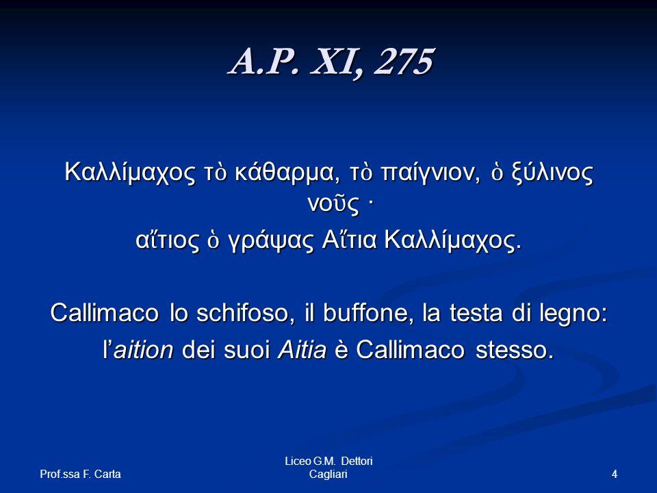 Prof.ssa F. Carta 4 Liceo G.M. Dettori Cagliari A.P. XI, 275 Καλλίμαχος τ κάθαρμα, τ παίγνιον, ξύλινος νο ς · α τιος γράψας Α τια Καλλίμαχος. Callimac