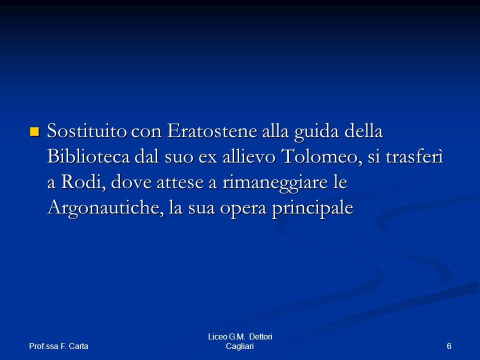 Prof.ssa F. Carta 6 Liceo G.M. Dettori Cagliari Sostituito con Eratostene alla guida della Biblioteca dal suo ex allievo Tolomeo, si trasferì a Rodi,