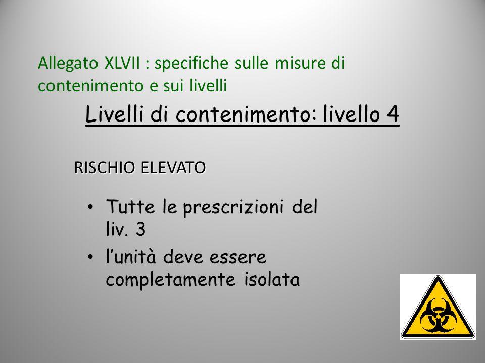 Tutte le prescrizioni del liv. 3 lunità deve essere completamente isolata Livelli di contenimento: livello 4 RISCHIO ELEVATO Allegato XLVII : specific