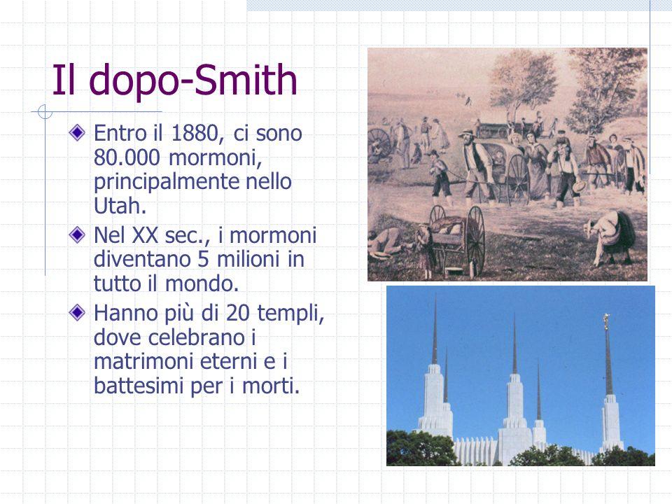 Il dopo-Smith Entro il 1880, ci sono 80.000 mormoni, principalmente nello Utah. Nel XX sec., i mormoni diventano 5 milioni in tutto il mondo. Hanno pi