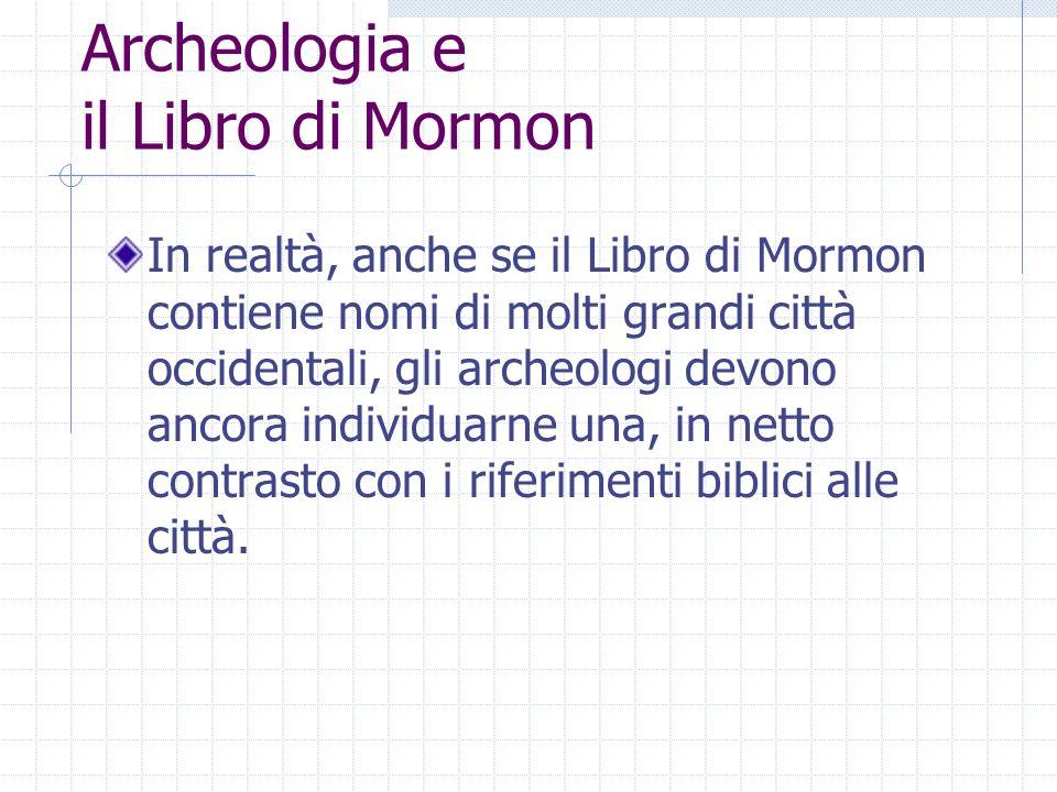 Archeologia e il Libro di Mormon In realtà, anche se il Libro di Mormon contiene nomi di molti grandi città occidentali, gli archeologi devono ancora individuarne una, in netto contrasto con i riferimenti biblici alle città.