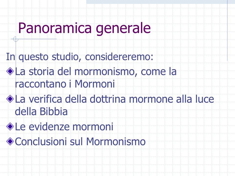 Panoramica generale In questo studio, considereremo: La storia del mormonismo, come la raccontano i Mormoni La verifica della dottrina mormone alla luce della Bibbia Le evidenze mormoni Conclusioni sul Mormonismo