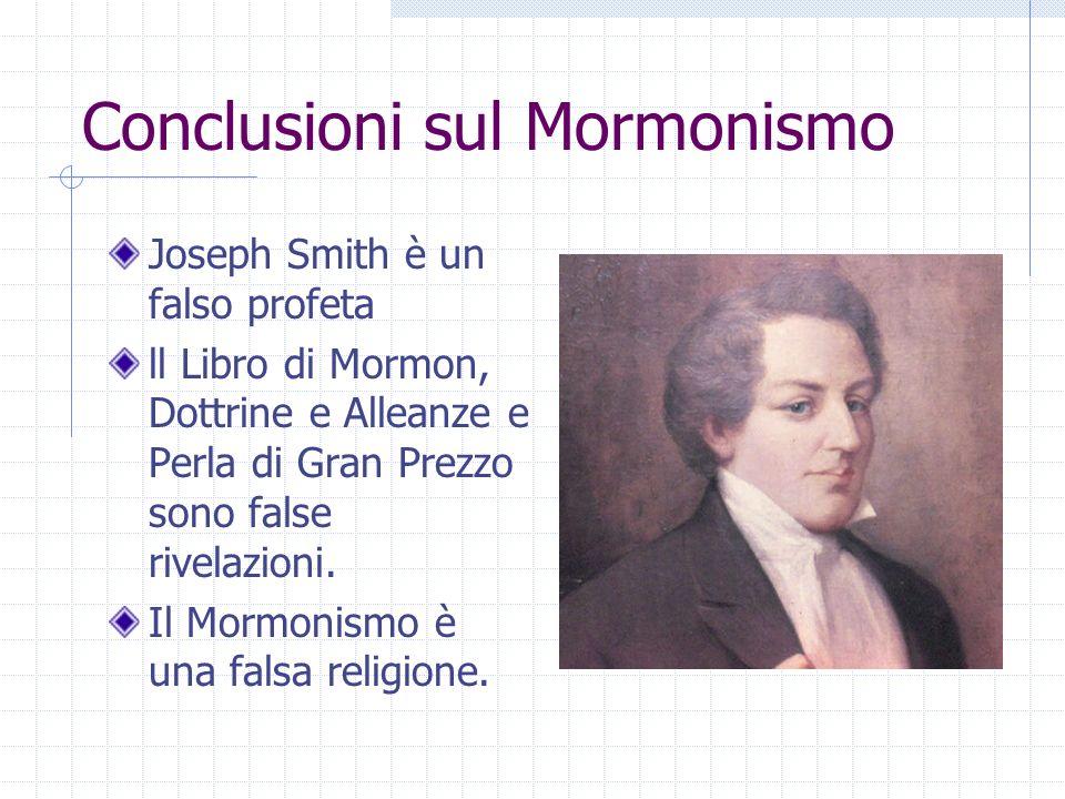 Conclusioni sul Mormonismo Joseph Smith è un falso profeta ll Libro di Mormon, Dottrine e Alleanze e Perla di Gran Prezzo sono false rivelazioni. Il M