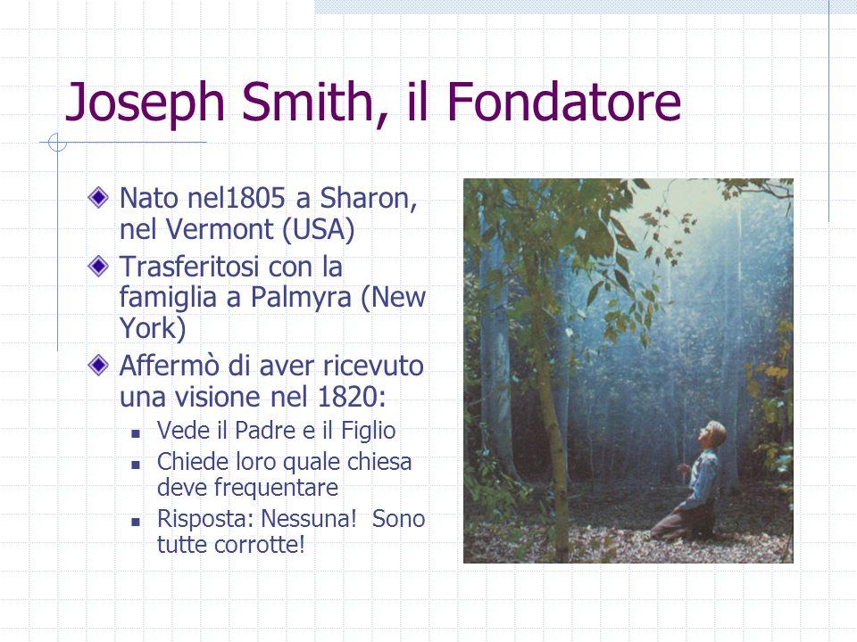 Joseph Smith, il Fondatore Nato nel1805 a Sharon, nel Vermont (USA) Trasferitosi con la famiglia a Palmyra (New York) Affermò di aver ricevuto una visione nel 1820: Vede il Padre e il Figlio Chiede loro quale chiesa deve frequentare Risposta: Nessuna.