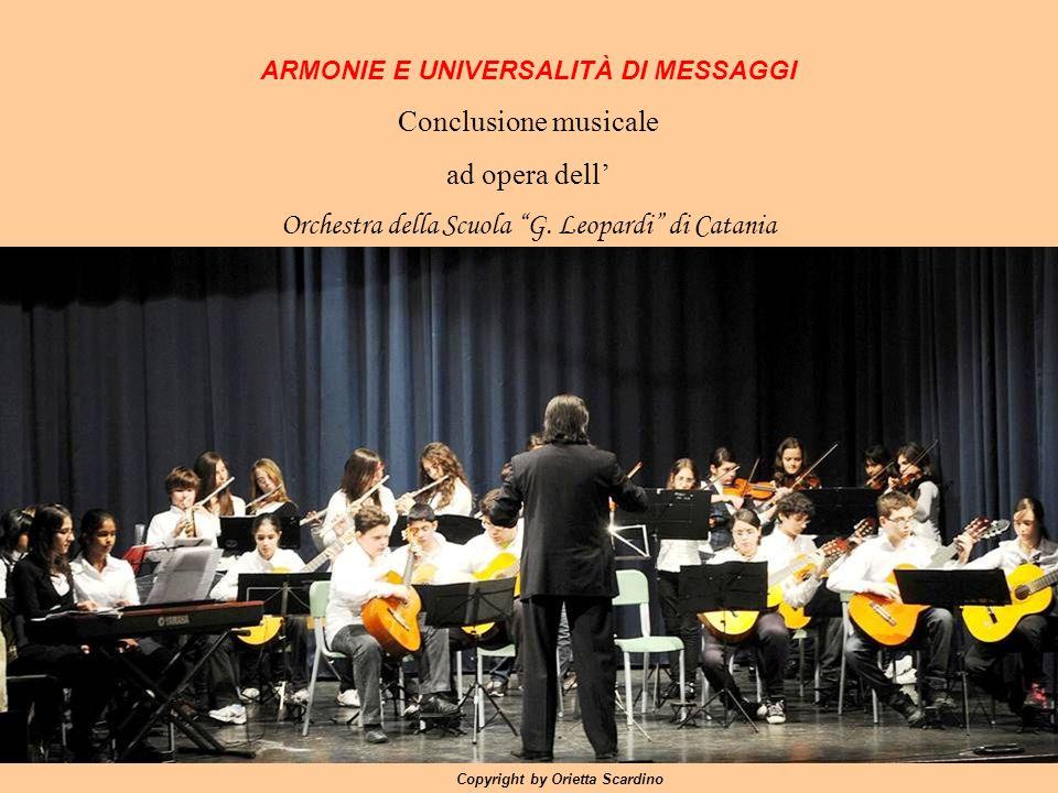 Copyright by Orietta Scardino ARMONIE E UNIVERSALITÀ DI MESSAGGI Conclusione musicale ad opera dell Orchestra della Scuola G. Leopardi di Catania