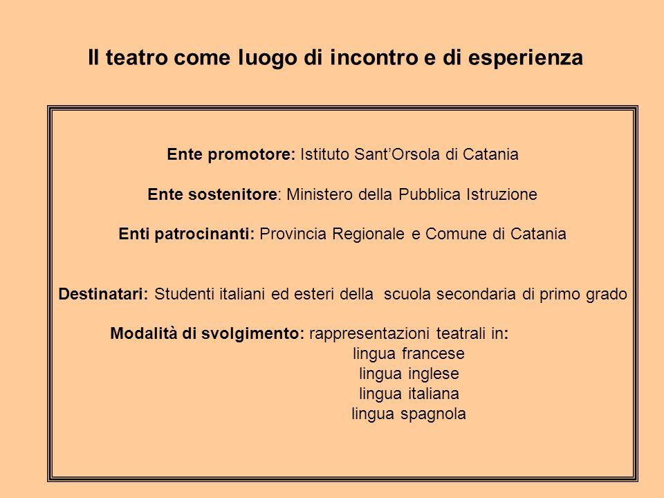 Il teatro come luogo di incontro e di esperienza Ente promotore: Istituto SantOrsola di Catania Ente sostenitore: Ministero della Pubblica Istruzione