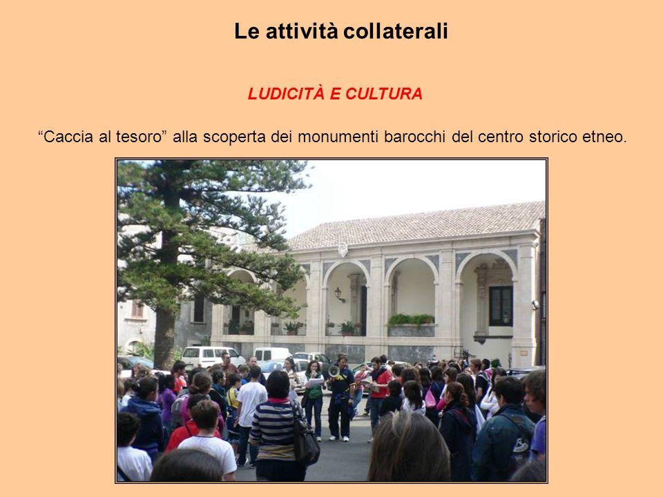 Le attività collaterali LUDICITÀ E CULTURA Caccia al tesoro alla scoperta dei monumenti barocchi del centro storico etneo.