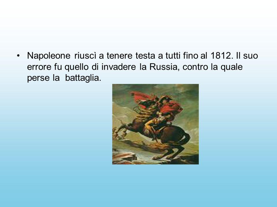 Napoleone riuscì a tenere testa a tutti fino al 1812. Il suo errore fu quello di invadere la Russia, contro la quale perse la battaglia.