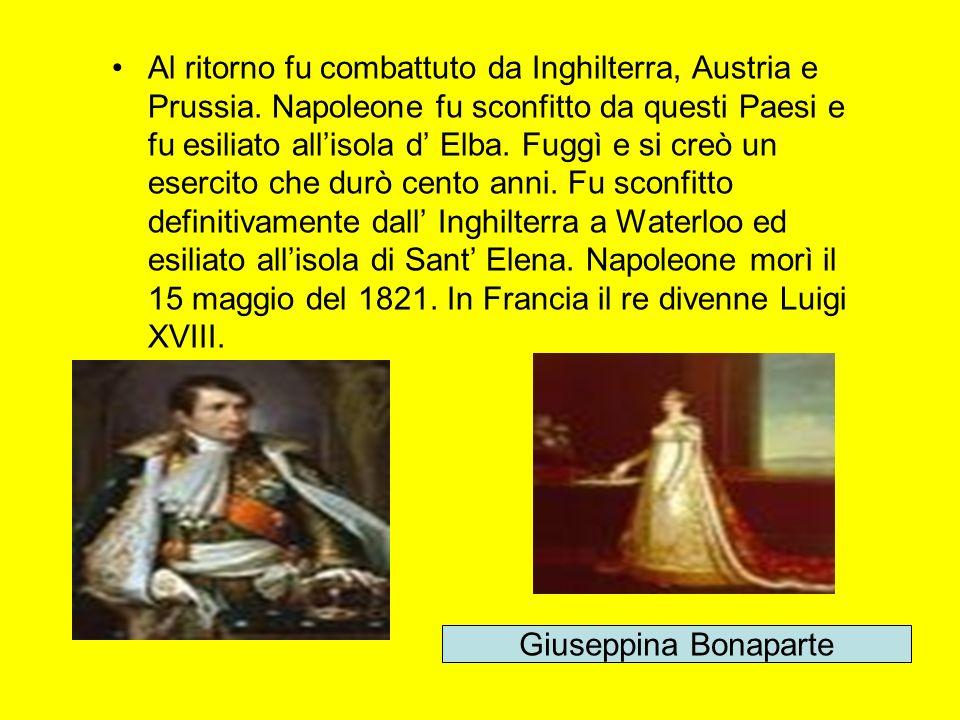 Al ritorno fu combattuto da Inghilterra, Austria e Prussia. Napoleone fu sconfitto da questi Paesi e fu esiliato allisola d Elba. Fuggì e si creò un e
