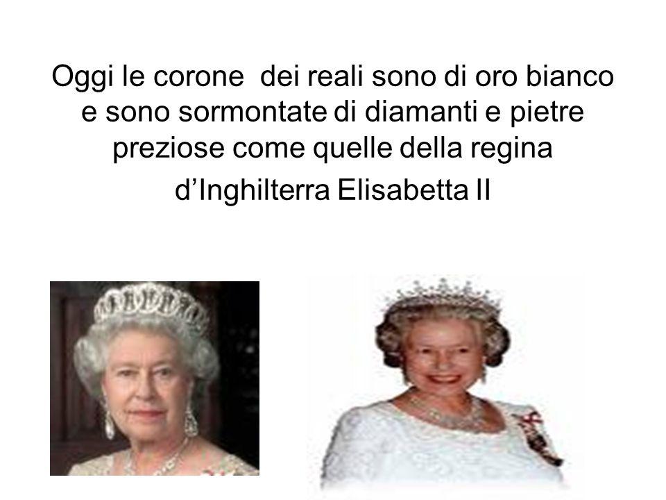 Oggi le corone dei reali sono di oro bianco e sono sormontate di diamanti e pietre preziose come quelle della regina dInghilterra Elisabetta II