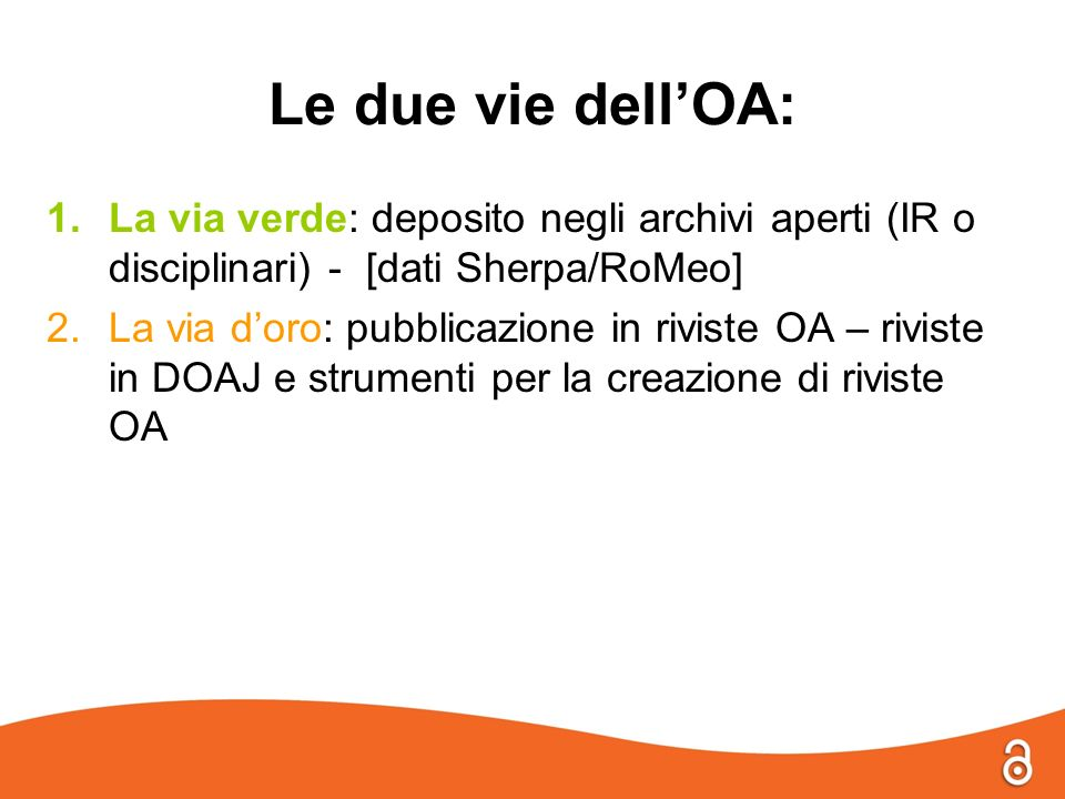 Le due vie dellOA: 1.La via verde: deposito negli archivi aperti (IR o disciplinari) - [dati Sherpa/RoMeo] 2.La via doro: pubblicazione in riviste OA – riviste in DOAJ e strumenti per la creazione di riviste OA