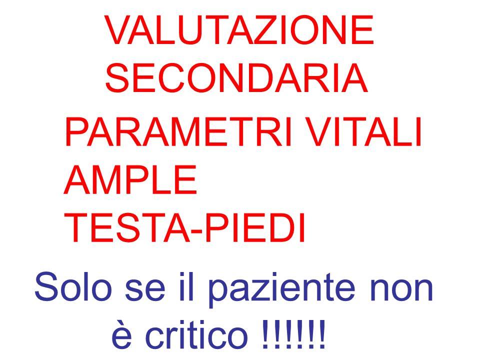 VALUTAZIONE SECONDARIA PARAMETRI VITALI AMPLE TESTA-PIEDI Solo se il paziente non è critico !!!!!!